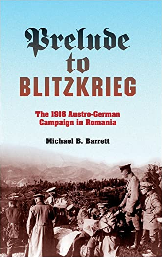 Prelude to Blitzkrieg: The 1916 Austro-German Campaign in Romania (Twentieth-Century Battles) written by Michael B. Barrett