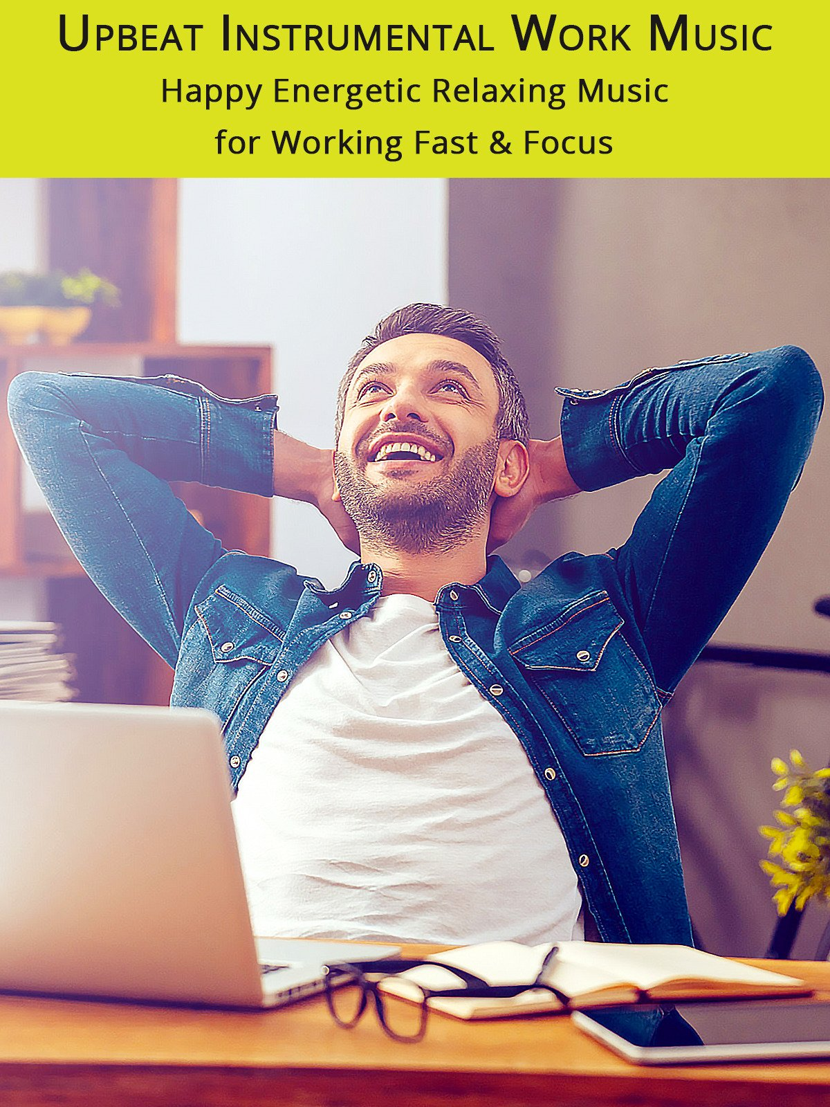 Upbeat Instrumental Work Music: Happy Energetic Relaxing Music for Working Fast & Focus