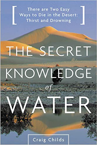 Secret Knowledge of Water: There Are Two Easy Ways to Die in the Desert: Thirst and Drowning written by Craig Childs