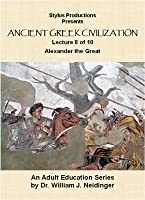 The History of Ancient Greek Civilization. Lecture 8 of 10. Alexander the Great.