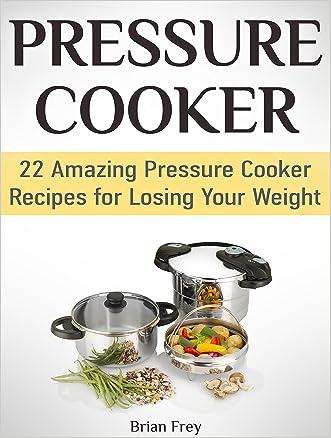 Pressure Cooker: 22 Amazing Pressure Cooker Recipes for Losing Your Weight (Pressure Cooker, Pressure Cooker recipes, Pressure Cooker books)