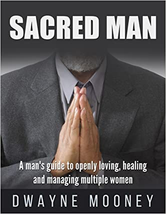 Sacred Man: A man's guide to successful Polyamory Relationships.: How To Openly Love, Heal and Manage Multiple Women