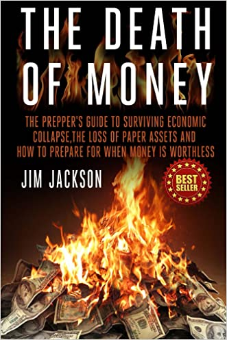 The Death Of Money: The Prepper's Guide To Surviving Economic Collapse, The Loss Of Paper Assets And How To Prepare When Money Is Worthless (Barter,Dollar, ... Fiat, Grid) (SHTF Survival Book 2)
