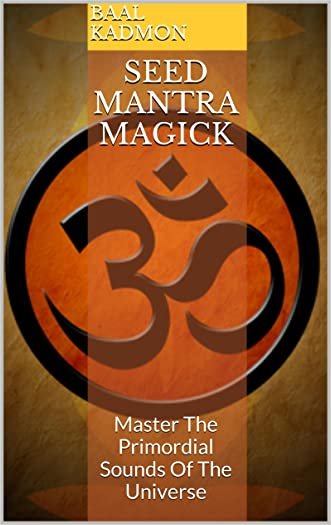 Seed Mantra Magick: Master The Primordial Sounds Of The Universe (Mantra Magick Series Book 3)
