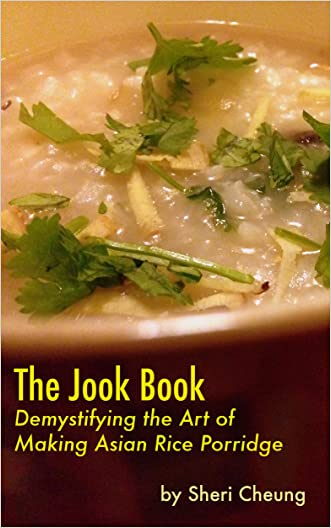 The Jook Book: Demystifying the Art of Making Asian Rice Porridge