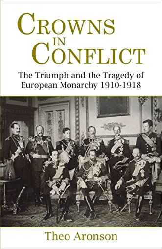 Crowns in Conflict: The Triumph and the Tragedy of European Monarchy 1910-1918