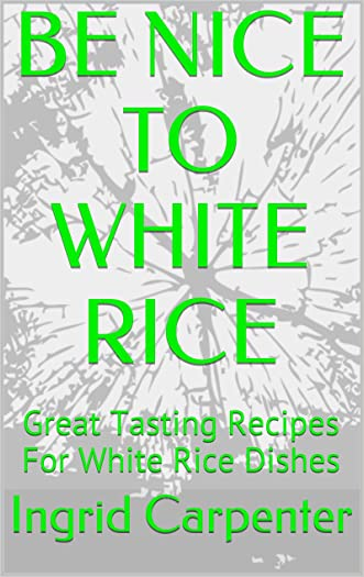 BE NICE TO WHITE RICE: Great Tasting Recipes For White Rice Dishes