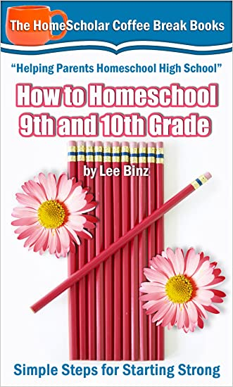 How to Homeschool 9th and 10th Grades: Simple Steps for Starting Strong (The HomeScholar's Coffee Break Book series 28) written by Lee Binz
