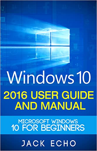 Windows 10: 2016 User Guide and Manual: Microsoft Windows 10 for Beginners written by Jack Echo