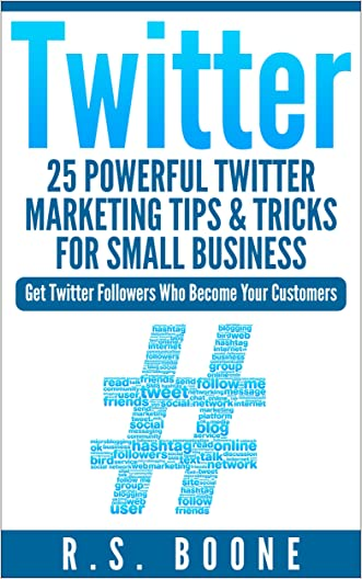 Twitter: 25 Powerful Twitter Marketing Tips and Tricks for Small Business: Get Twitter Followers Who Become Your Customers (Twitter For Business, Twitter ... Twitter For Dummies, How To User Twitter)