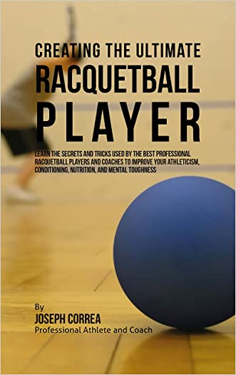 Creating the Ultimate Racquetball Player: Learn the Secrets and Tricks Used by the Best Professional Racquetball Players and Coaches to Improve Your Athleticism, Conditioning, Nutrition