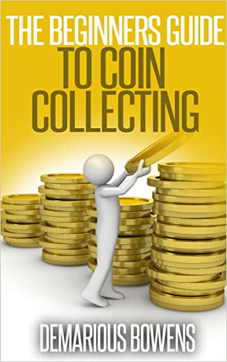 Coin Collecting : The Beginner's Guide To Coin Collecting: How to Collect Coins; The Coin Collecting EBook- Invest In Coins