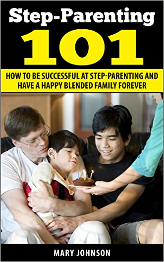 Step Parenting 101: How to Be Successful at Step Parenting and Have a Happy Blended Family Forever (Step Parenting and The Blended Family) written by Mary Johnson