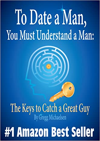 To Date a Man, You Must Understand a Man: The Keys to Catch a Great Guy (Relationship and Dating Advice for Women Book 7) written by Gregg Michaelsen