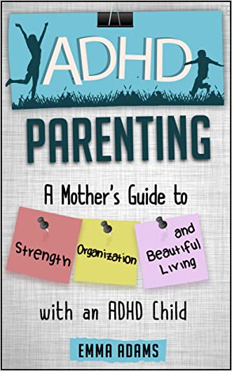 ADHD Parenting: A Mother's Guide to Strength, Organization, and Beautiful Living with an ADHD Child written by Emma Adams