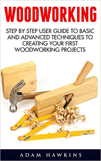 Woodworking: Step By Step User Guide To Basic And Advanced Techniques To Creating Your First Woodworking Projects (Woodworking Projects, Carpentry Guides, DIY Decorating Projects) written by Adam Hawkins