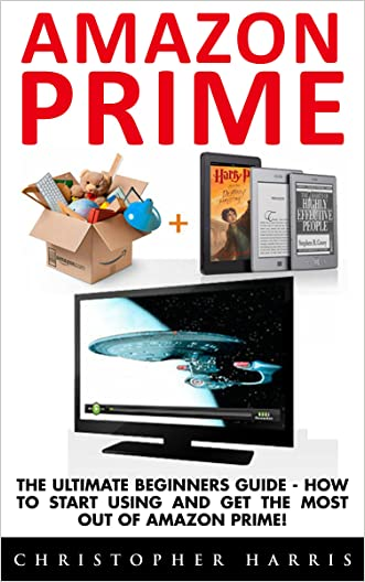 Amazon Prime: The Ultimate Beginners Guide - How To Start Using & Get The Most Out Of Amazon Prime (Amazon Prime Books, Amazon Prime Membership, Amazon Prime)