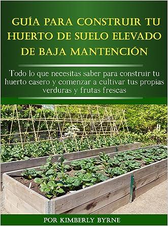 La Guía Para Construir Tu Huerto Elevado De Baja Mantención: Todo lo que necesitas saber para construir tu huerto casero y comenzar a cultivar tus propias verduras y frutas frescas (Spanish Edition)