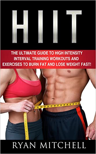 HIIT: The Ultimate Guide To High Intensity Interval Training Workouts and Exercises To Burn Fat And Lose Weight Fast! (Weight Loss, High Intensity Interval Training, HIIT Cardio)