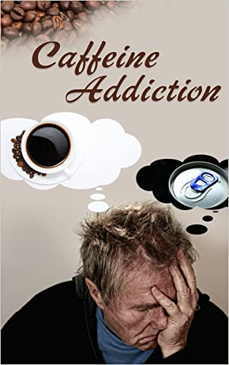 Caffeine Addiction: The Cure To Overcoming Addiction To Caffeine And Understanding It's Affect On The Body