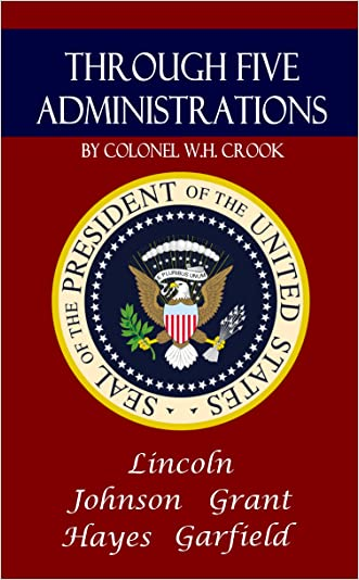 Through Five Administrations: Inside the White House with Presidents Lincoln, Johnson, Grant, Hayes, and Garfield: (Annotated)