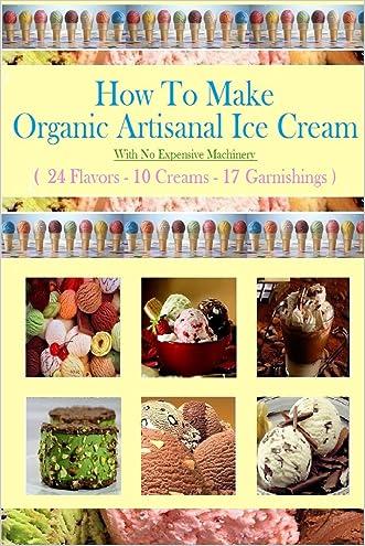 How To Make Organic Artisanal Ice Cream.: With No Expensive Machinery.