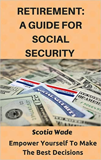 Retirement: A Guide For Social Security: Empower Yourself To Make The Best Decisions