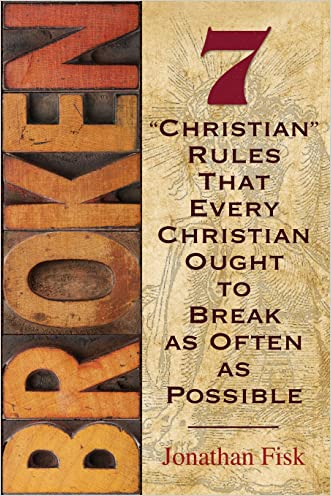 """Broken: 7 """"Christian"""" Rules That Every Christian Ought to Break as Often as Possible written by Jonathan M. Fisk"""