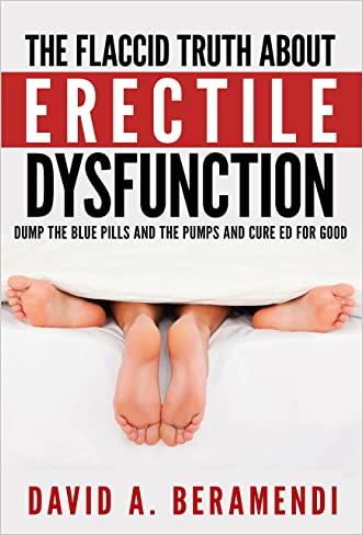 Erectile Dysfunction: The Flaccid Truth About Erectile Dysfunction And How To Cure It Naturally (erectile dysfunction,  erectile dysfunction cure, high ... pressure diet, erectile dysfunction cures)