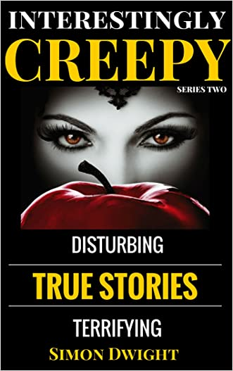Disturbing & Creepy True Stories: Interestingly Creepy Series Two written by Simon Dwight