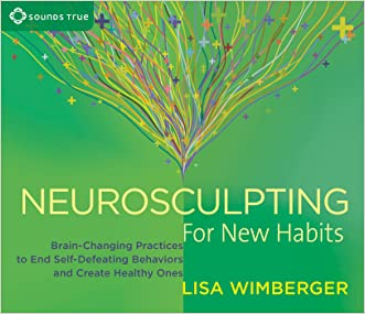 Neurosculpting for New Habits: Brain-Changing Practices to End Self-Defeating Behaviors and Create Healthy Ones