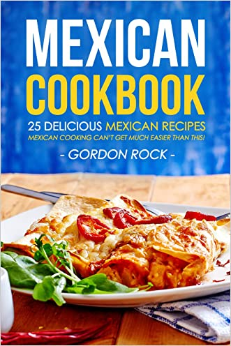 Mexican Cookbook - 25 Delicious Mexican Recipes: Mexican Cooking Can't Get Much Easier Than This!
