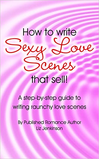 How To Write Sexy Love Scenes THAT SELL!!: A Step-By-Step Guide to Writing Raunchy Love Scenes written by Liz Jenkinson