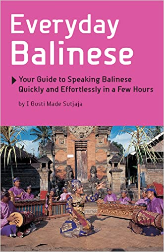 Everyday Balinese: Your Guide to Speaking Balinese Quickly and Effortlessly in a Few Hours written by I Gusti Made Sutjaja