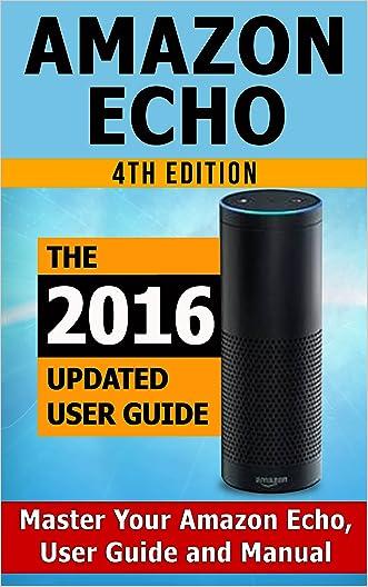 Amazon Echo: Master Your Amazon Echo; User Guide and Manual (Amazon Echo Updated 2016 User Guide)