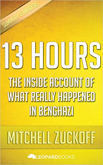 13 Hours: The Inside Account of What Really Happened In Benghazi: by Mitchell Zuckoff | Unofficial & Independent Summary & Analysis