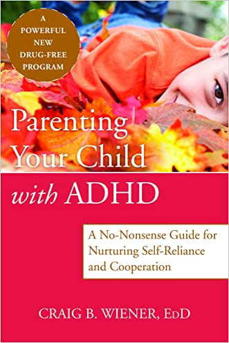 Parenting Your Child with ADHD: A No-Nonsense Guide for Nurturing Self-Reliance and Cooperation written by Craig Wiener EdD