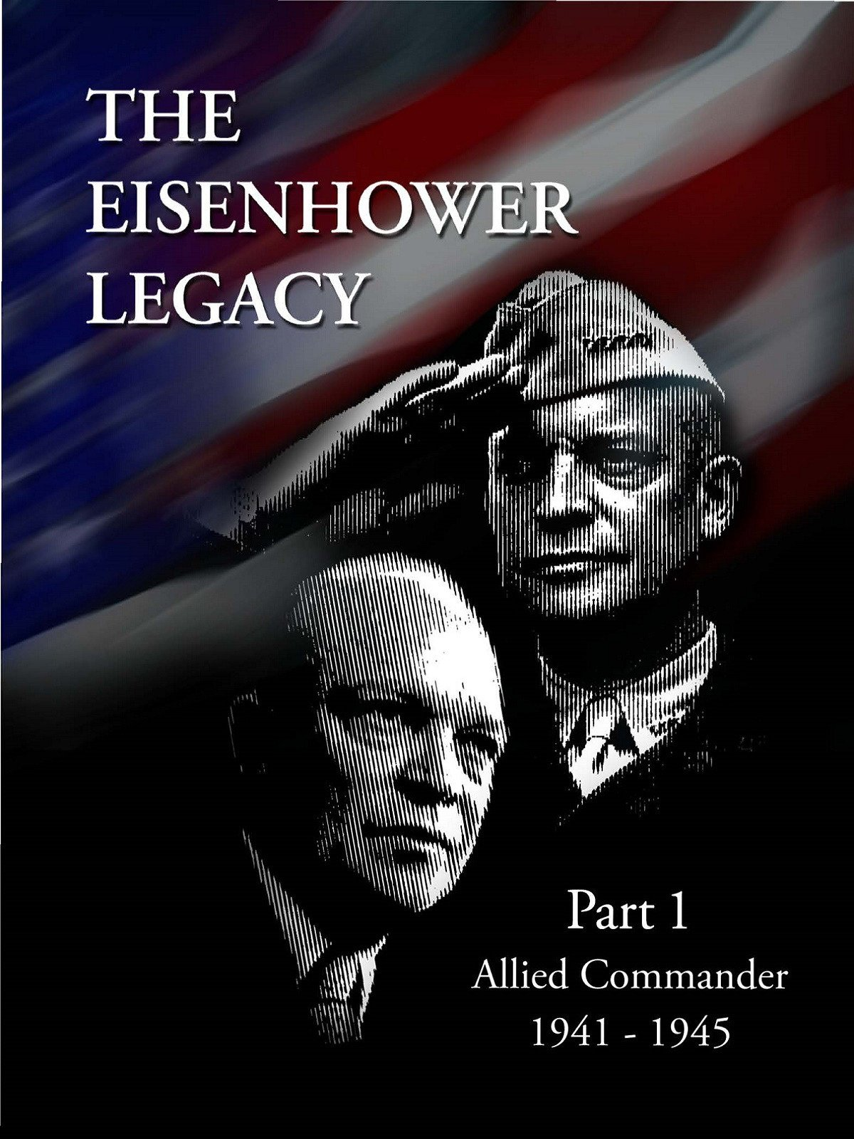 The Eisenhower Legacy: Supreme Commander 1941-1945