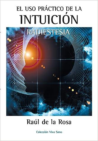 EL USO PRÁCTICO DE LA INTUICIÓN. RADIESTESIA (Spanish Edition) written by RA%C3%9AL DE LA ROSA