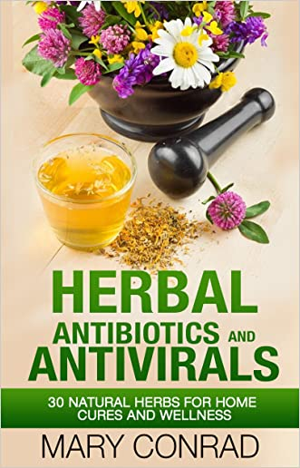 Herbal Antibiotics and Antivirals: 30 Natural Herbs for Home Cures and Wellness (Natural Remedies, Homeopathy, Essential Oils, Herbalism Book 1)