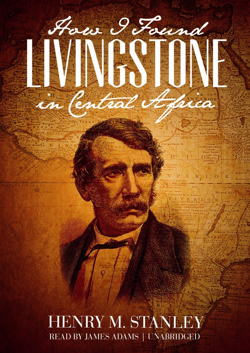 Henry M. Stanley - How I Found Livingstone in Central Africa