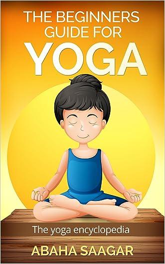 Yoga: The Beginners Guide for Yoga Today: Yoga: The Yoga Encyclopedia: (Yoga History, Schools of Yoga, Yoga Benefits, and Chakra Yoga) written by Abaha Saagar