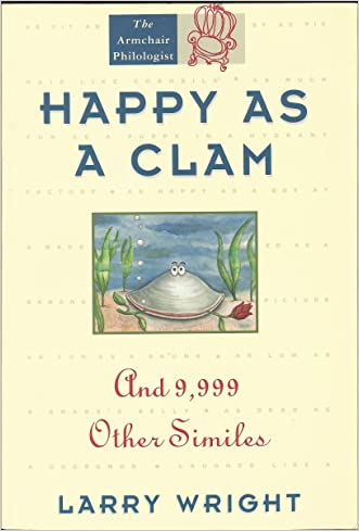 Happy As a Clam: And 9,999 Other Similes written by Larry Wright