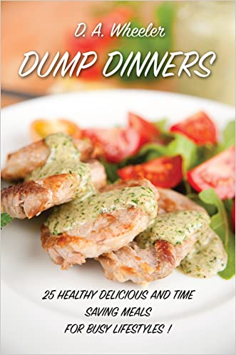 DUMP DINNERS: 25 healthy, delicious and time saving meals for busy lifestyles. (dump dinners recipes, dump dinner cookbook, crock pot, easy  meals, slow cooker recipes, dump dinner, slow cooker) written by D.A. Wheeler