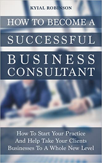 How To Become a Successful Business Consultant: How To Start Your Practice And Help Take Your Clients Businesses To A Whole New Level
