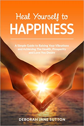 Heal Yourself to Happiness: A Simple Guide to Raising your Vibrations and achieving the Health, Prosperity and Love you Desire