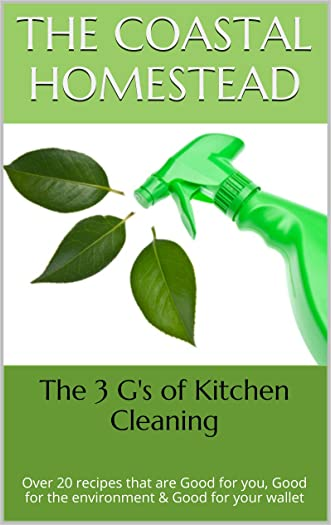 The 3 G's of Kitchen Cleaning: Over 20 recipes that are Good for you, Good for the environment & Good for your wallet (3 G's DIY Household Products Book 1)