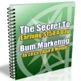 The Secret To Earning $150 A Day Bum Marketing In Less Then A Month!