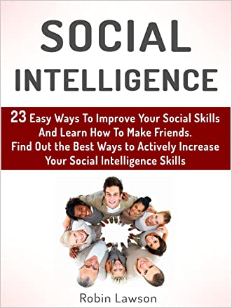 Social Intelligence: 23 Easy Ways To Improve Your Social Skills And Learn How To Make Friends Easy. Find Out the Best Ways to Actively Increase Your Social ... social skills, emotional intelligence) written by Robin Lawson