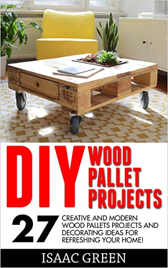 DIY Wood Pallet Projects: 27 Creative And Modern Wood Pallets Projects And Decorating Ideas For Refreshing Your Home! (DIY Household Hacks, DIY Projects, Woodworking)